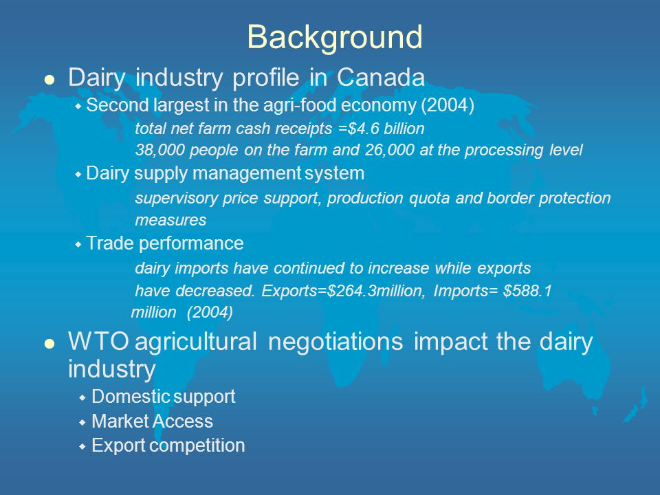 Background l Dairy industry profile in Canada ◆ Second largest in the agri-food economy (2004) total net farm cash receipts =$4.6 billion 38,000 people on the farm and 26,000 at the processing level ◆ Dairy supply management system supervisory price support, production quota and border protection measures ◆ Trade performance dairy imports have continued to increase while exports have decreased.