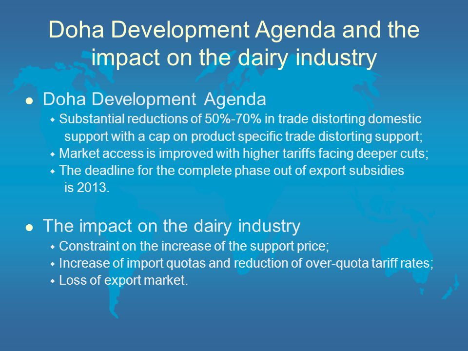 Doha Development Agenda and the impact on the dairy industry l Doha Development Agenda ◆ Substantial reductions of 50%-70% in trade distorting domestic support with a cap on product specific trade distorting support; ◆ Market access is improved with higher tariffs facing deeper cuts; ◆ The deadline for the complete phase out of export subsidies is 2013.