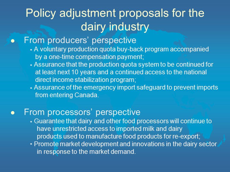 Policy adjustment proposals for the dairy industry l From producers' perspective ◆ A voluntary production quota buy-back program accompanied by a one-time compensation payment; ◆ Assurance that the production quota system to be continued for at least next 10 years and a continued access to the national direct income stabilization program; ◆ Assurance of the emergency import safeguard to prevent imports from entering Canada.