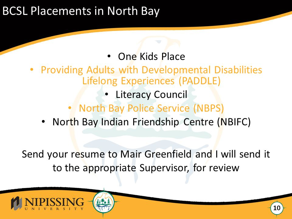 Click to edit Master title style 10 BCSL Placements in North Bay One Kids Place Providing Adults with Developmental Disabilities Lifelong Experiences (PADDLE) Literacy Council North Bay Police Service (NBPS) North Bay Indian Friendship Centre (NBIFC) Send your resume to Mair Greenfield and I will send it to the appropriate Supervisor, for review