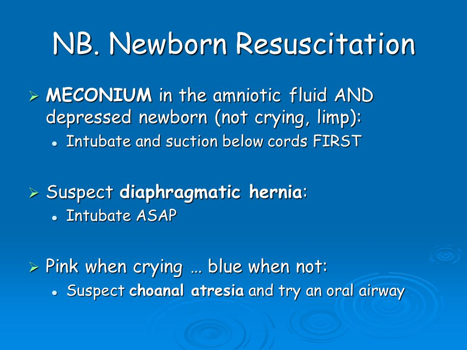 NB. Newborn Resuscitation  MECONIUM in the amniotic fluid AND depressed newborn (not crying, limp): Intubate and suction below cords FIRST Intubate a