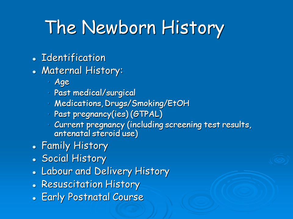 The Newborn History Identification Identification Maternal History: Maternal History: AgeAge Past medical/surgicalPast medical/surgical Medications, Drugs/Smoking/EtOHMedications, Drugs/Smoking/EtOH Past pregnancy(ies) (GTPAL)Past pregnancy(ies) (GTPAL) Current pregnancy (including screening test results, antenatal steroid use)Current pregnancy (including screening test results, antenatal steroid use) Family History Family History Social History Social History Labour and Delivery History Labour and Delivery History Resuscitation History Resuscitation History Early Postnatal Course Early Postnatal Course