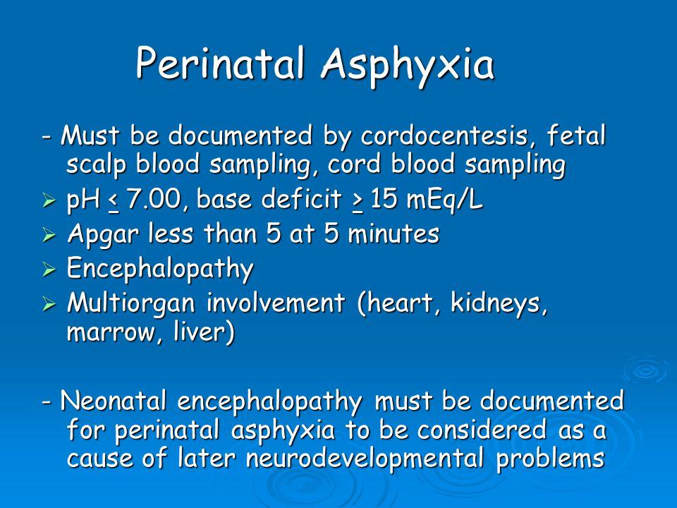 Perinatal Asphyxia - Must be documented by cordocentesis, fetal scalp blood sampling, cord blood sampling  pH 15 mEq/L  Apgar less than 5 at 5 minut