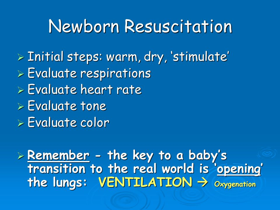 Newborn Resuscitation  Initial steps: warm, dry, 'stimulate'  Evaluate respirations  Evaluate heart rate  Evaluate tone  Evaluate color  Remembe