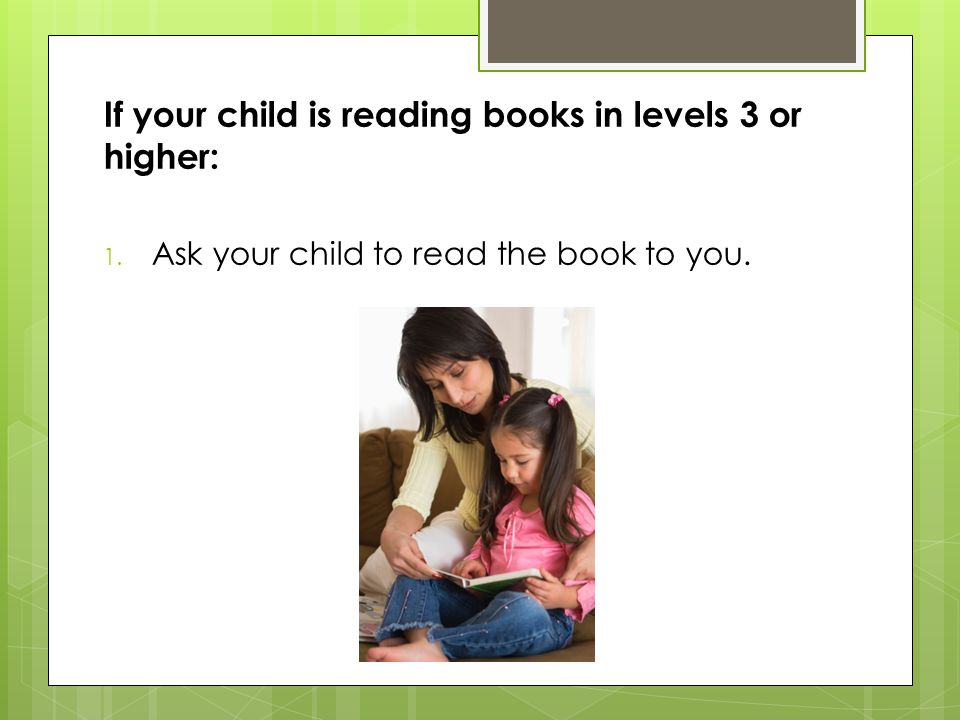 If your child is reading books in levels 3 or higher: 1. Ask your child to read the book to you.