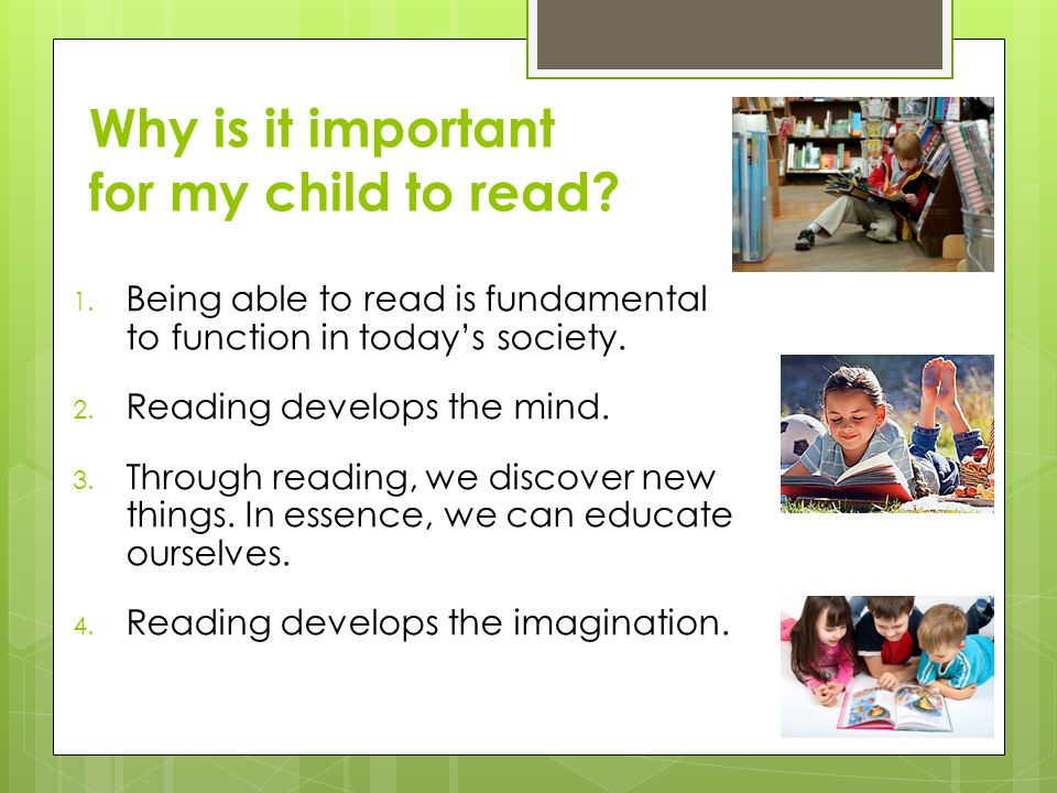 Why is it important for my child to read? 1. Being able to read is fundamental to function in today's society. 2. Reading develops the mind. 3. Throug