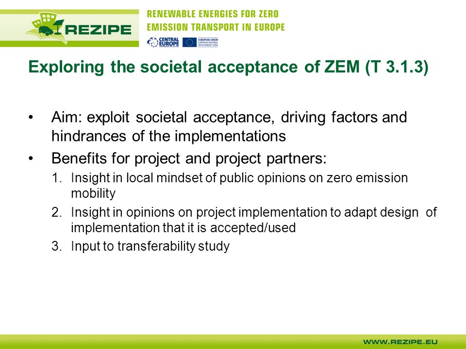 Exploring the societal acceptance of ZEM (T 3.1.3) Aim: exploit societal acceptance, driving factors and hindrances of the implementations Benefits for project and project partners: 1.Insight in local mindset of public opinions on zero emission mobility 2.Insight in opinions on project implementation to adapt design of implementation that it is accepted/used 3.Input to transferability study