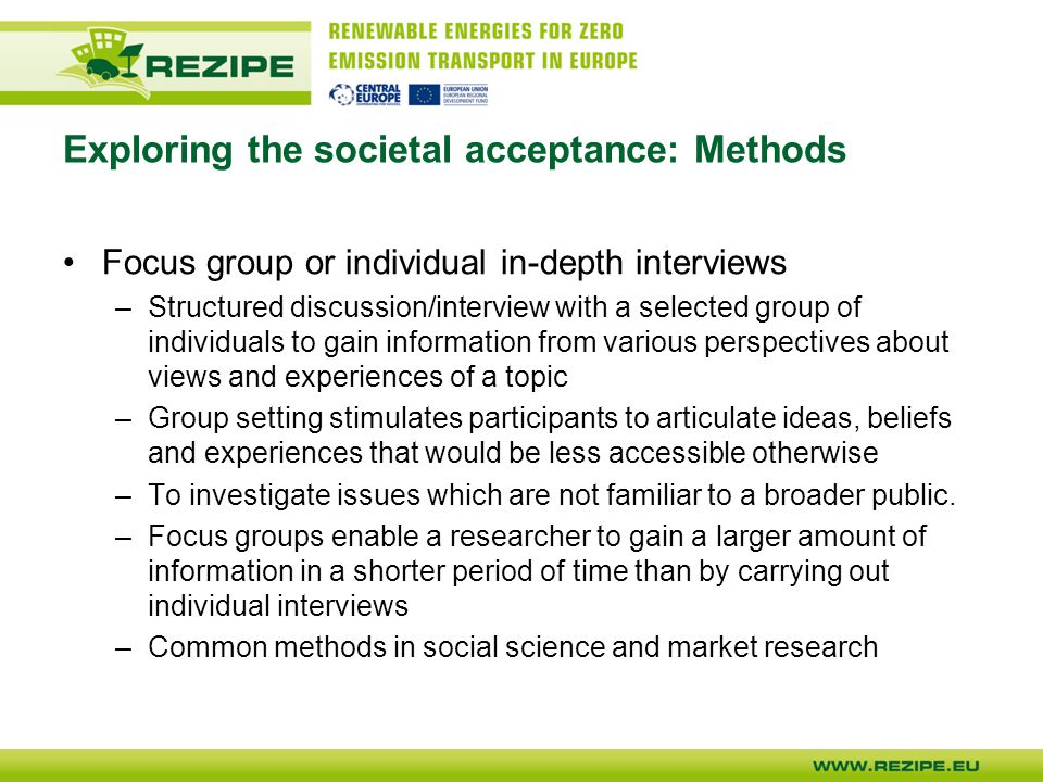 Exploring the societal acceptance: Methods Focus group or individual in-depth interviews –Structured discussion/interview with a selected group of individuals to gain information from various perspectives about views and experiences of a topic –Group setting stimulates participants to articulate ideas, beliefs and experiences that would be less accessible otherwise –To investigate issues which are not familiar to a broader public.