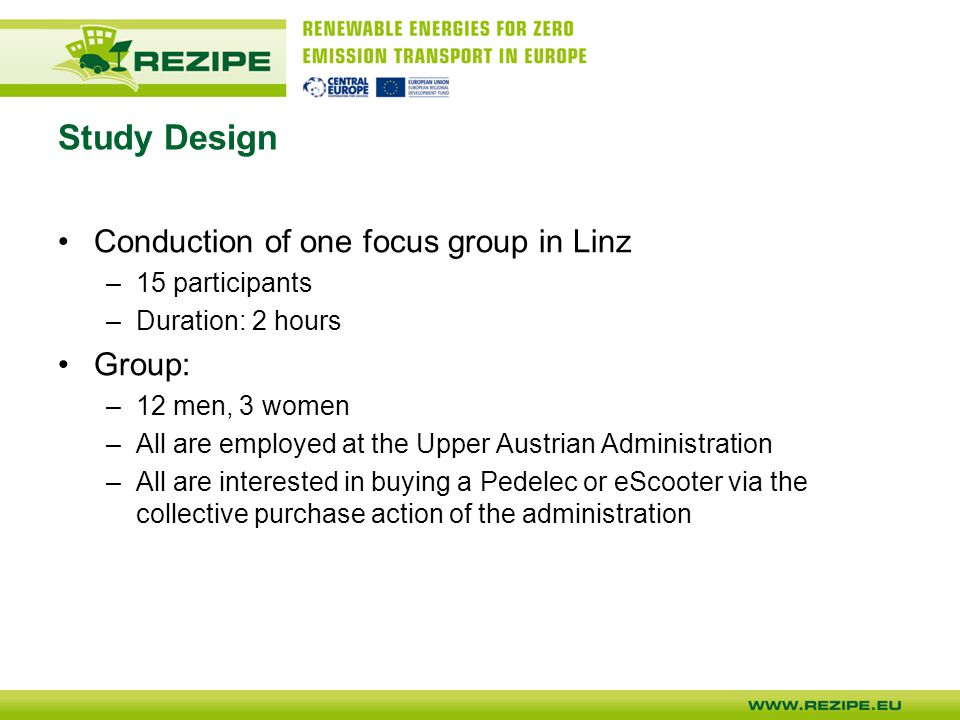 Study Design Conduction of one focus group in Linz –15 participants –Duration: 2 hours Group: –12 men, 3 women –All are employed at the Upper Austrian Administration –All are interested in buying a Pedelec or eScooter via the collective purchase action of the administration