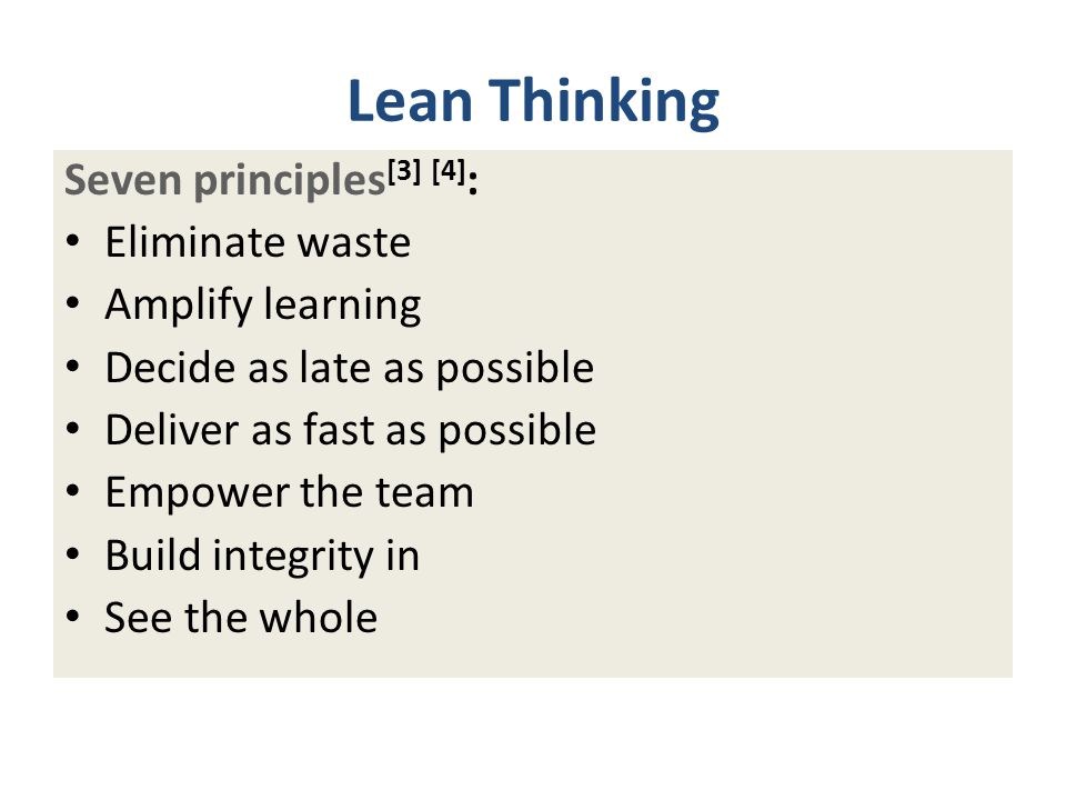 Lean Thinking Seven principles [3] [4] : Eliminate waste Amplify learning Decide as late as possible Deliver as fast as possible Empower the team Build integrity in See the whole