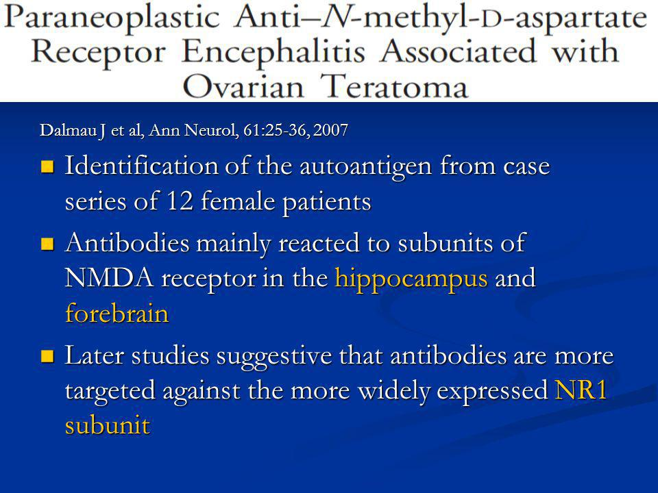 Dalmau J et al, Ann Neurol, 61:25-36, 2007 Identification of the autoantigen from case series of 12 female patients Identification of the autoantigen from case series of 12 female patients Antibodies mainly reacted to subunits of NMDA receptor in the hippocampus and forebrain Antibodies mainly reacted to subunits of NMDA receptor in the hippocampus and forebrain Later studies suggestive that antibodies are more targeted against the more widely expressed NR1 subunit Later studies suggestive that antibodies are more targeted against the more widely expressed NR1 subunit
