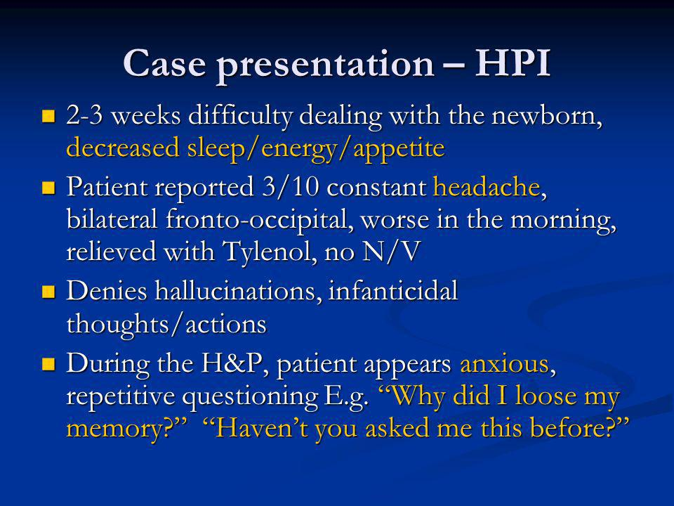 Case presentation – HPI 2-3 weeks difficulty dealing with the newborn, decreased sleep/energy/appetite 2-3 weeks difficulty dealing with the newborn, decreased sleep/energy/appetite Patient reported 3/10 constant headache, bilateral fronto-occipital, worse in the morning, relieved with Tylenol, no N/V Patient reported 3/10 constant headache, bilateral fronto-occipital, worse in the morning, relieved with Tylenol, no N/V Denies hallucinations, infanticidal thoughts/actions Denies hallucinations, infanticidal thoughts/actions During the H&P, patient appears anxious, repetitive questioning E.g.