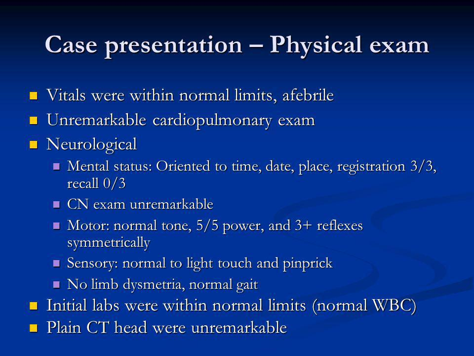 Case presentation – Physical exam Vitals were within normal limits, afebrile Vitals were within normal limits, afebrile Unremarkable cardiopulmonary exam Unremarkable cardiopulmonary exam Neurological Neurological Mental status: Oriented to time, date, place, registration 3/3, recall 0/3 Mental status: Oriented to time, date, place, registration 3/3, recall 0/3 CN exam unremarkable CN exam unremarkable Motor: normal tone, 5/5 power, and 3+ reflexes symmetrically Motor: normal tone, 5/5 power, and 3+ reflexes symmetrically Sensory: normal to light touch and pinprick Sensory: normal to light touch and pinprick No limb dysmetria, normal gait No limb dysmetria, normal gait Initial labs were within normal limits (normal WBC) Initial labs were within normal limits (normal WBC) Plain CT head were unremarkable Plain CT head were unremarkable