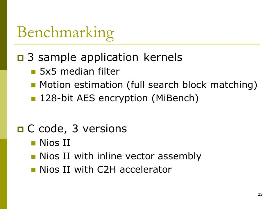 23 Benchmarking  3 sample application kernels 5x5 median filter Motion estimation (full search block matching) 128-bit AES encryption (MiBench)  C code, 3 versions Nios II Nios II with inline vector assembly Nios II with C2H accelerator