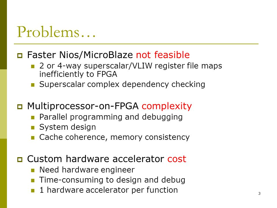 3 Problems…  Faster Nios/MicroBlaze not feasible 2 or 4-way superscalar/VLIW register file maps inefficiently to FPGA Superscalar complex dependency checking  Multiprocessor-on-FPGA complexity Parallel programming and debugging System design Cache coherence, memory consistency  Custom hardware accelerator cost Need hardware engineer Time-consuming to design and debug 1 hardware accelerator per function