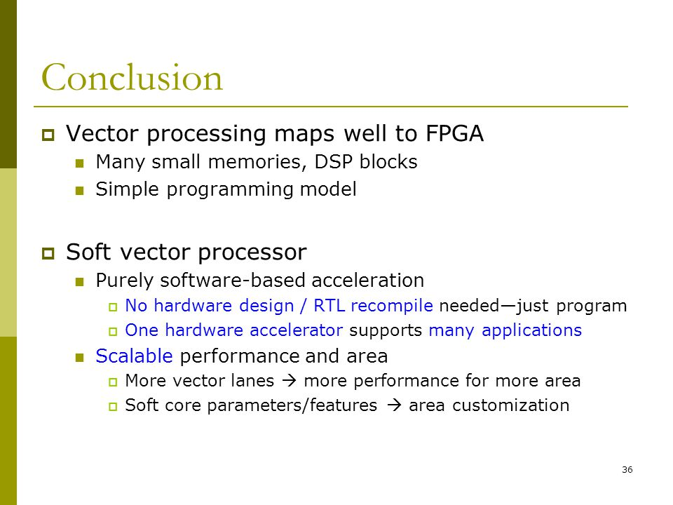36 Conclusion  Vector processing maps well to FPGA Many small memories, DSP blocks Simple programming model  Soft vector processor Purely software-based acceleration  No hardware design / RTL recompile needed—just program  One hardware accelerator supports many applications Scalable performance and area  More vector lanes  more performance for more area  Soft core parameters/features  area customization