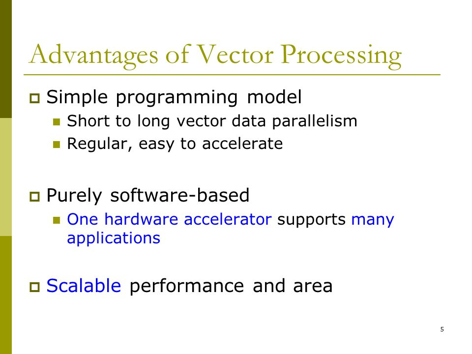 5 Advantages of Vector Processing  Simple programming model Short to long vector data parallelism Regular, easy to accelerate  Purely software-based One hardware accelerator supports many applications  Scalable performance and area
