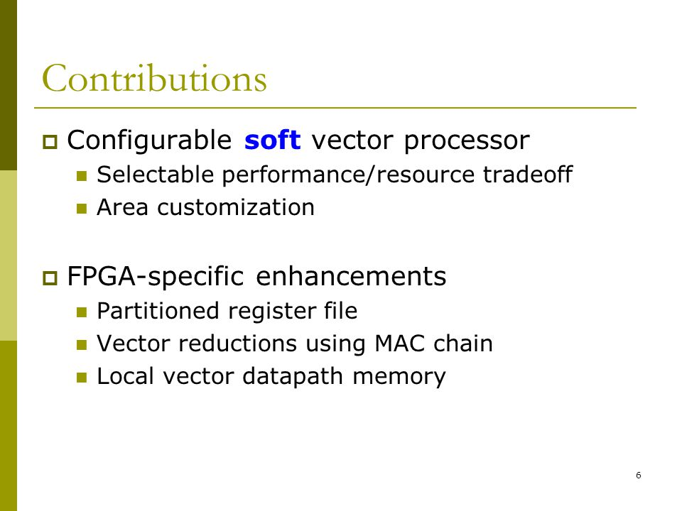 6 Contributions  Configurable soft vector processor Selectable performance/resource tradeoff Area customization  FPGA-specific enhancements Partitioned register file Vector reductions using MAC chain Local vector datapath memory