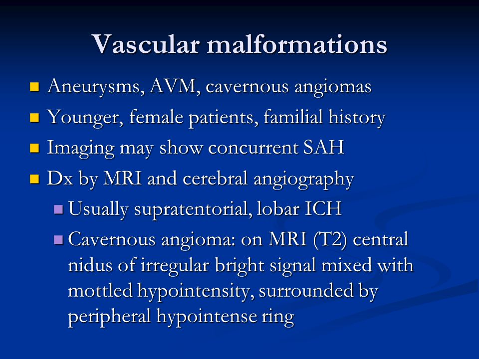 Vascular malformations Aneurysms, AVM, cavernous angiomas Aneurysms, AVM, cavernous angiomas Younger, female patients, familial history Younger, femal