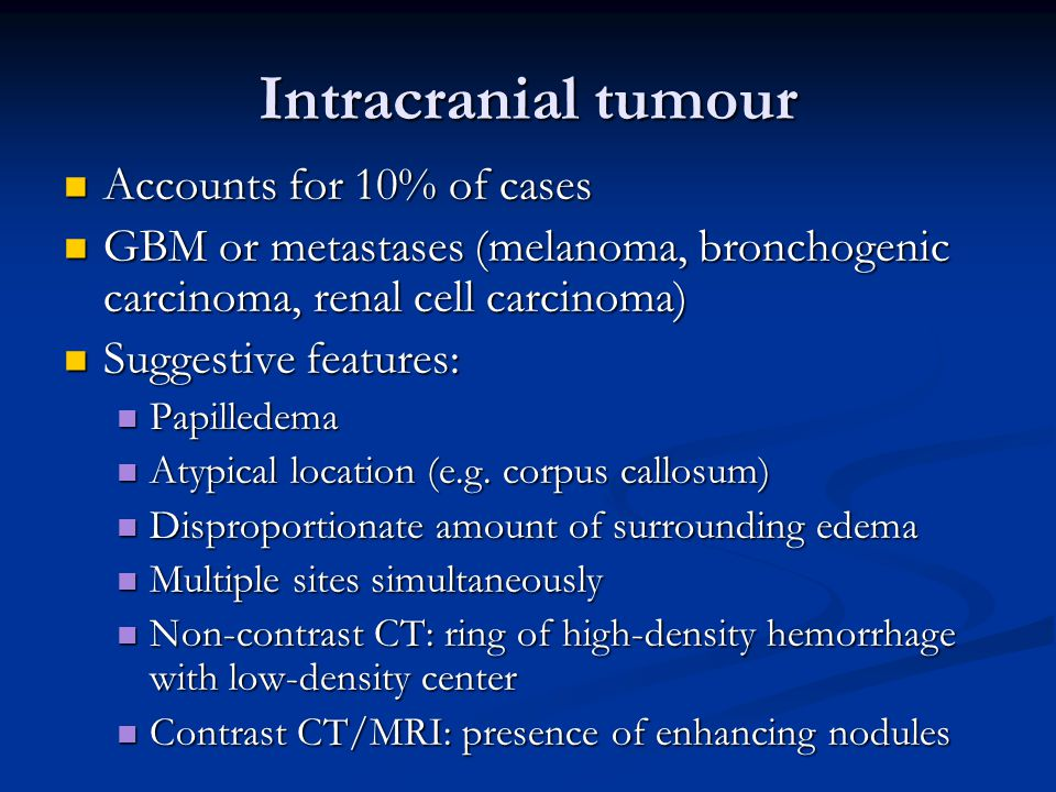 Intracranial tumour Accounts for 10% of cases Accounts for 10% of cases GBM or metastases (melanoma, bronchogenic carcinoma, renal cell carcinoma) GBM