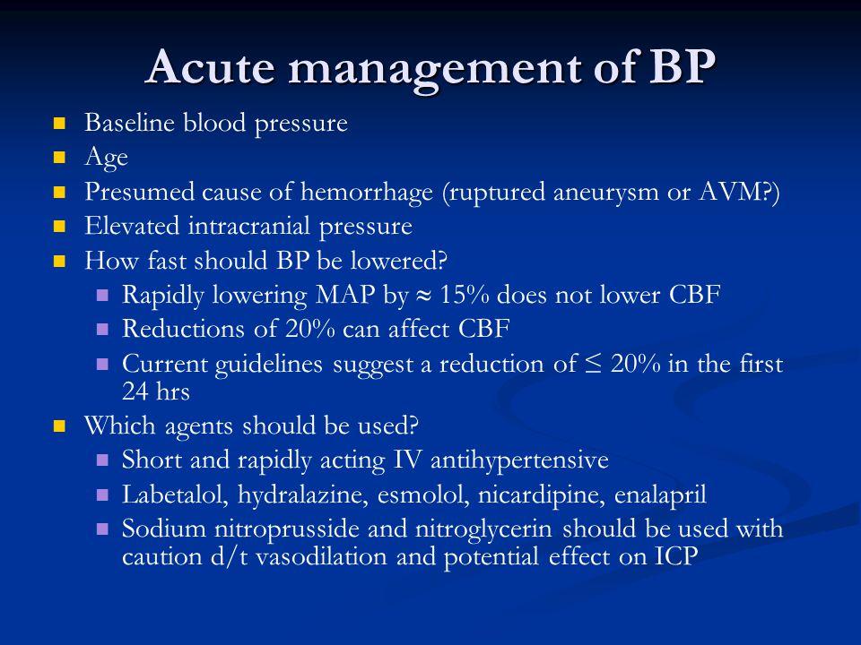 Acute management of BP Baseline blood pressure Age Presumed cause of hemorrhage (ruptured aneurysm or AVM?) Elevated intracranial pressure How fast sh