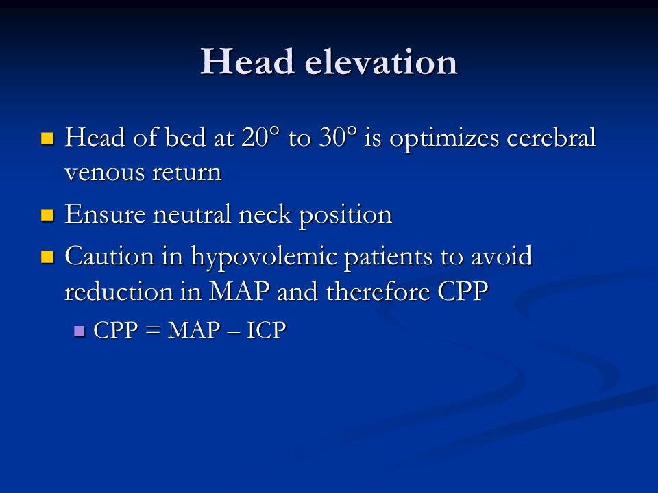 Head elevation Head of bed at 20  to 30  is optimizes cerebral venous return Head of bed at 20  to 30  is optimizes cerebral venous return Ensure