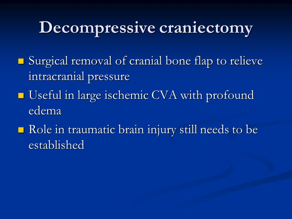 Decompressive craniectomy Surgical removal of cranial bone flap to relieve intracranial pressure Surgical removal of cranial bone flap to relieve intr