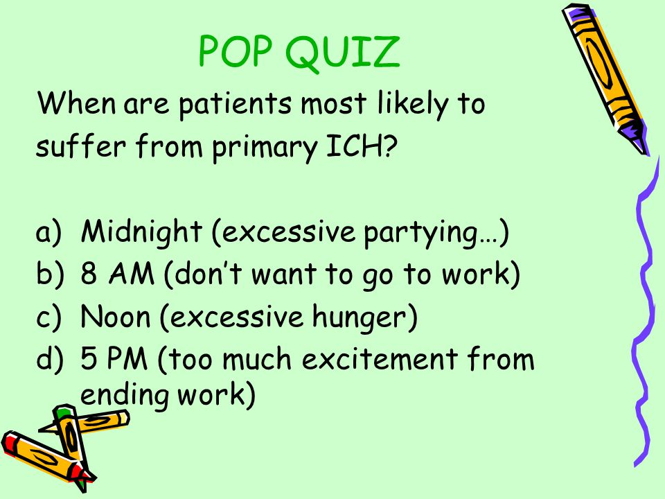 POP QUIZ When are patients most likely to suffer from primary ICH.