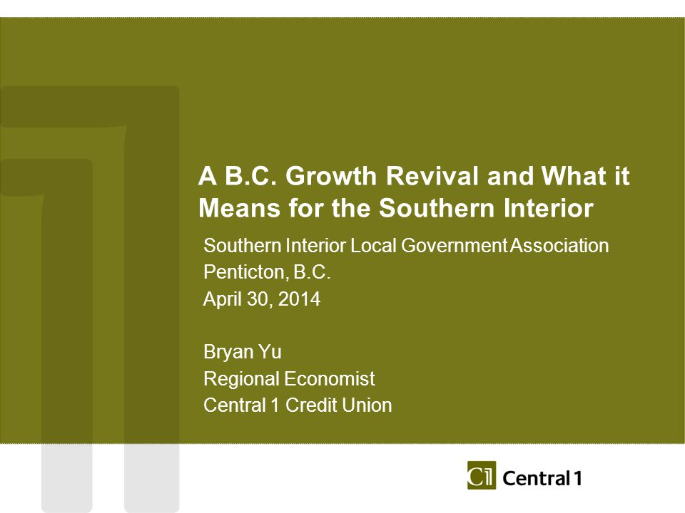 A B.C. Growth Revival and What it Means for the Southern Interior Southern Interior Local Government Association Penticton, B.C. April 30, 2014 Bryan