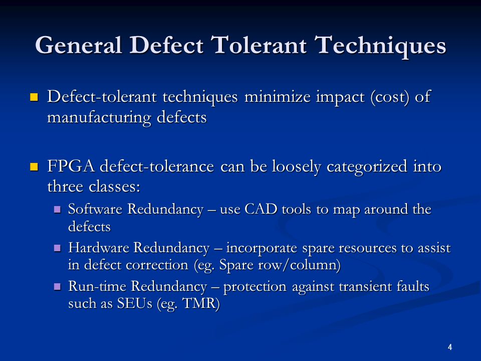 4 General Defect Tolerant Techniques Defect-tolerant techniques minimize impact (cost) of manufacturing defects Defect-tolerant techniques minimize impact (cost) of manufacturing defects FPGA defect-tolerance can be loosely categorized into three classes: FPGA defect-tolerance can be loosely categorized into three classes: Software Redundancy – use CAD tools to map around the defects Software Redundancy – use CAD tools to map around the defects Hardware Redundancy – incorporate spare resources to assist in defect correction (eg.