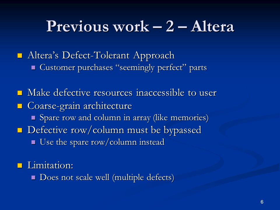 6 Previous work – 2 – Altera Altera's Defect-Tolerant Approach Altera's Defect-Tolerant Approach Customer purchases seemingly perfect parts Customer purchases seemingly perfect parts Make defective resources inaccessible to user Make defective resources inaccessible to user Coarse-grain architecture Coarse-grain architecture Spare row and column in array (like memories) Spare row and column in array (like memories) Defective row/column must be bypassed Defective row/column must be bypassed Use the spare row/column instead Use the spare row/column instead Limitation: Limitation: Does not scale well (multiple defects) Does not scale well (multiple defects)