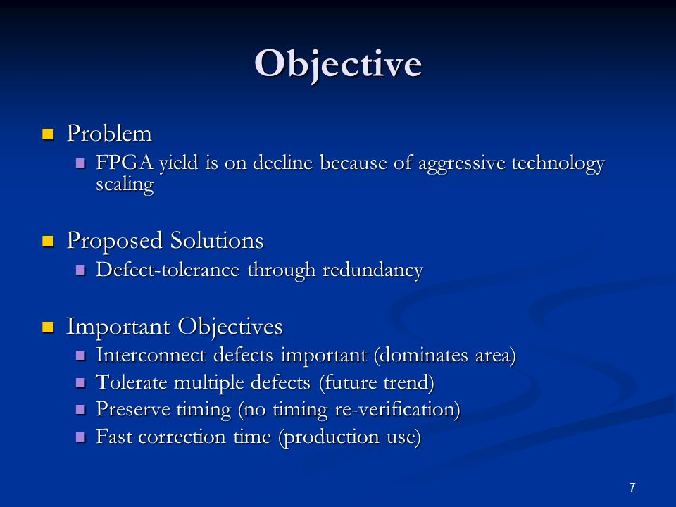 7 Objective Problem Problem FPGA yield is on decline because of aggressive technology scaling FPGA yield is on decline because of aggressive technology scaling Proposed Solutions Proposed Solutions Defect-tolerance through redundancy Defect-tolerance through redundancy Important Objectives Important Objectives Interconnect defects important (dominates area) Interconnect defects important (dominates area) Tolerate multiple defects (future trend) Tolerate multiple defects (future trend) Preserve timing (no timing re-verification) Preserve timing (no timing re-verification) Fast correction time (production use) Fast correction time (production use)