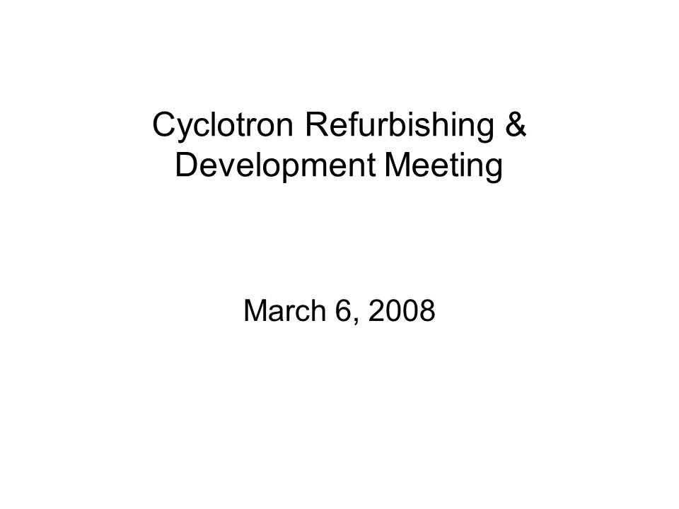Cyclotron Refurbishing & Development Meeting March 6, 2008