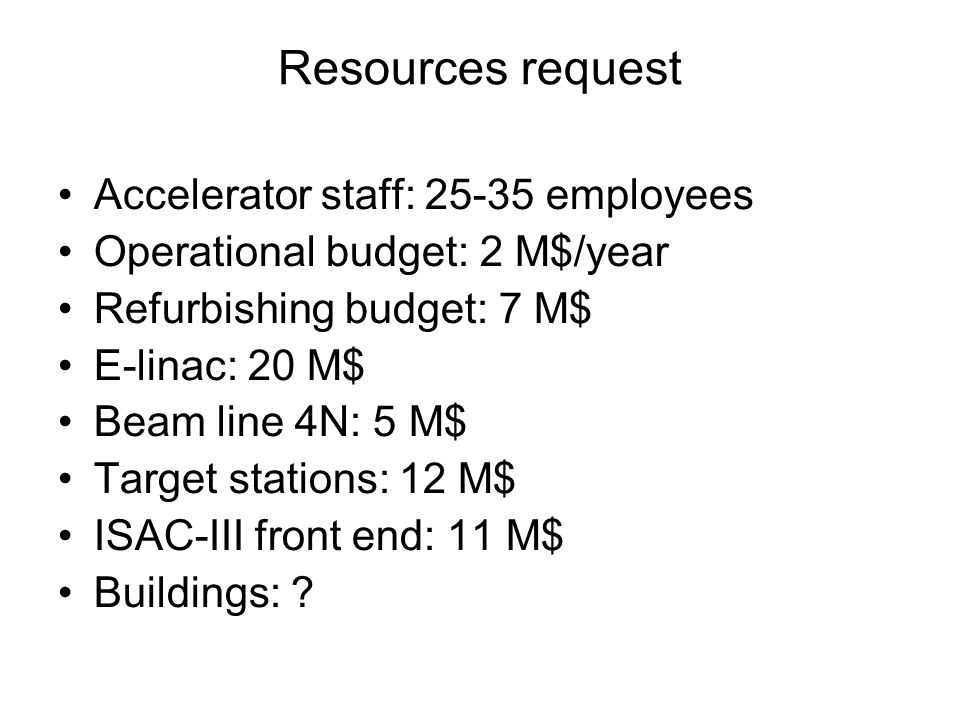 Resources request Accelerator staff: 25-35 employees Operational budget: 2 M$/year Refurbishing budget: 7 M$ E-linac: 20 M$ Beam line 4N: 5 M$ Target stations: 12 M$ ISAC-III front end: 11 M$ Buildings: ?