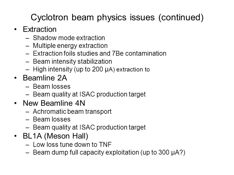 Cyclotron beam physics issues (continued) Extraction –Shadow mode extraction –Multiple energy extraction –Extraction foils studies and 7Be contamination –Beam intensity stabilization –High intensity (up to 200 μ A) extraction to Beamline 2A –Beam losses –Beam quality at ISAC production target New Beamline 4N –Achromatic beam transport –Beam losses –Beam quality at ISAC production target BL1A (Meson Hall) –Low loss tune down to TNF –Beam dump full capacity exploitation (up to 300 μA?)