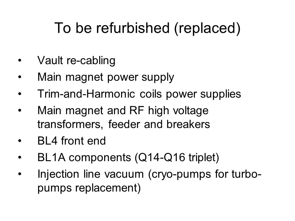 To be refurbished (replaced) Vault re-cabling Main magnet power supply Trim-and-Harmonic coils power supplies Main magnet and RF high voltage transformers, feeder and breakers BL4 front end BL1A components (Q14-Q16 triplet) Injection line vacuum (cryo-pumps for turbo- pumps replacement)