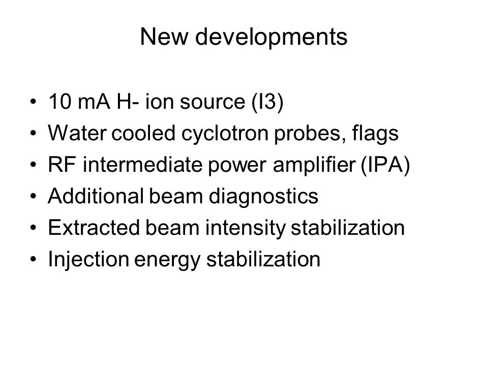 New developments 10 mA H- ion source (I3) Water cooled cyclotron probes, flags RF intermediate power amplifier (IPA) Additional beam diagnostics Extracted beam intensity stabilization Injection energy stabilization