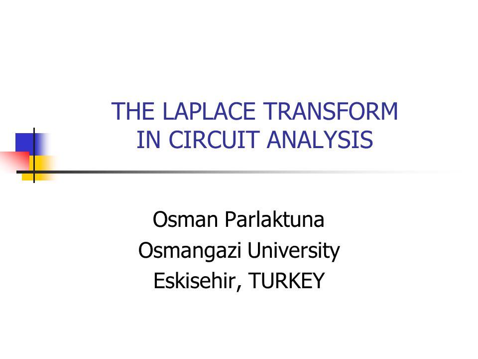 THE LAPLACE TRANSFORM IN CIRCUIT ANALYSIS Osman Parlaktuna Osmangazi University Eskisehir, TURKEY