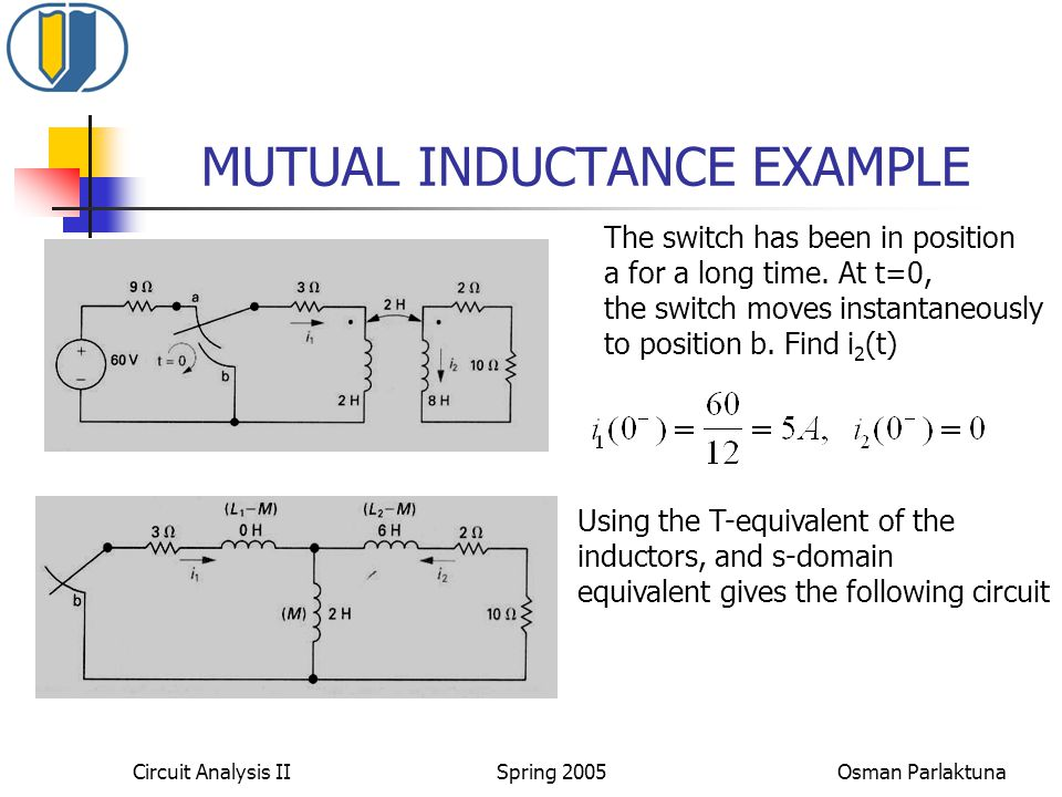 MUTUAL INDUCTANCE EXAMPLE The switch has been in position a for a long time. At t=0, the switch moves instantaneously to position b. Find i 2 (t) Usin