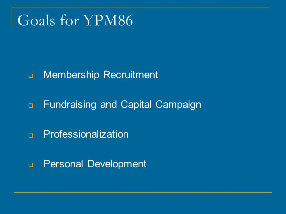 Goals for YPM86  Membership Recruitment  Fundraising and Capital Campaign  Professionalization  Personal Development