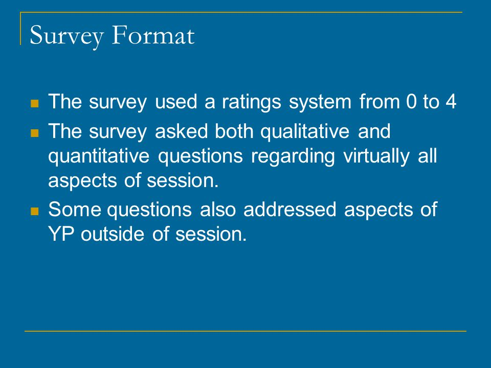 Survey Format The survey used a ratings system from 0 to 4 The survey asked both qualitative and quantitative questions regarding virtually all aspects of session.