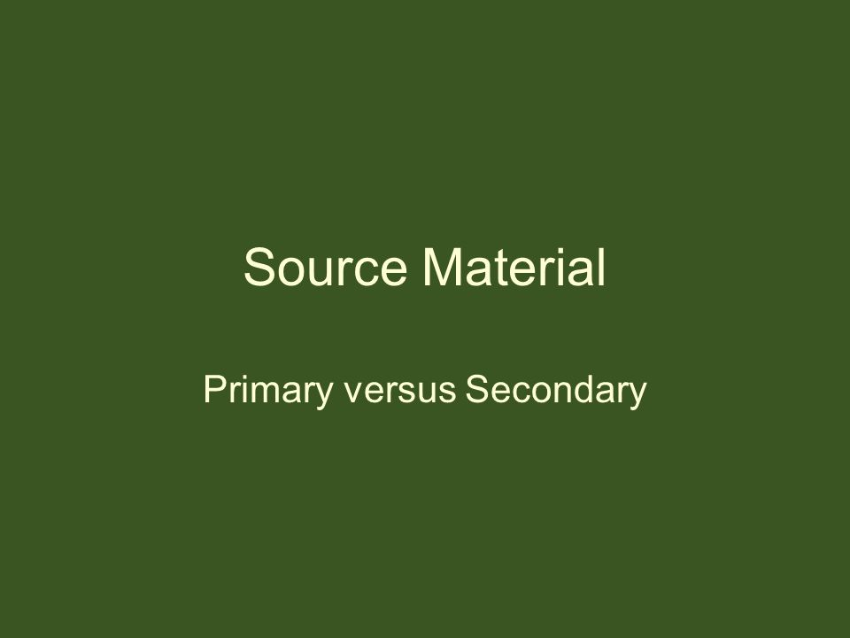 Source Material Primary versus Secondary