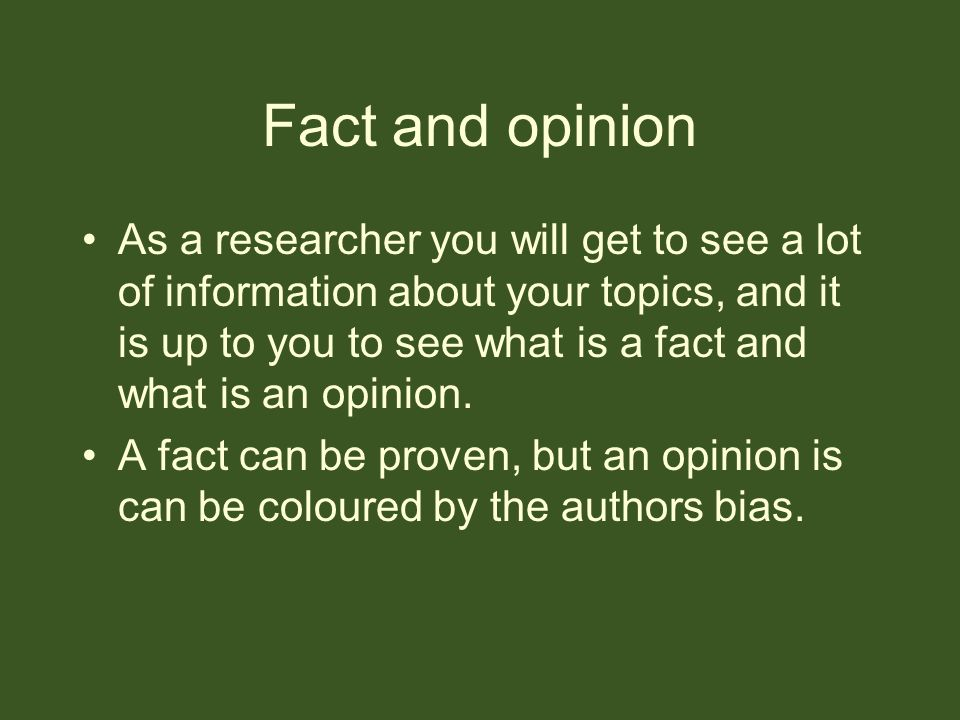 Fact and opinion As a researcher you will get to see a lot of information about your topics, and it is up to you to see what is a fact and what is an