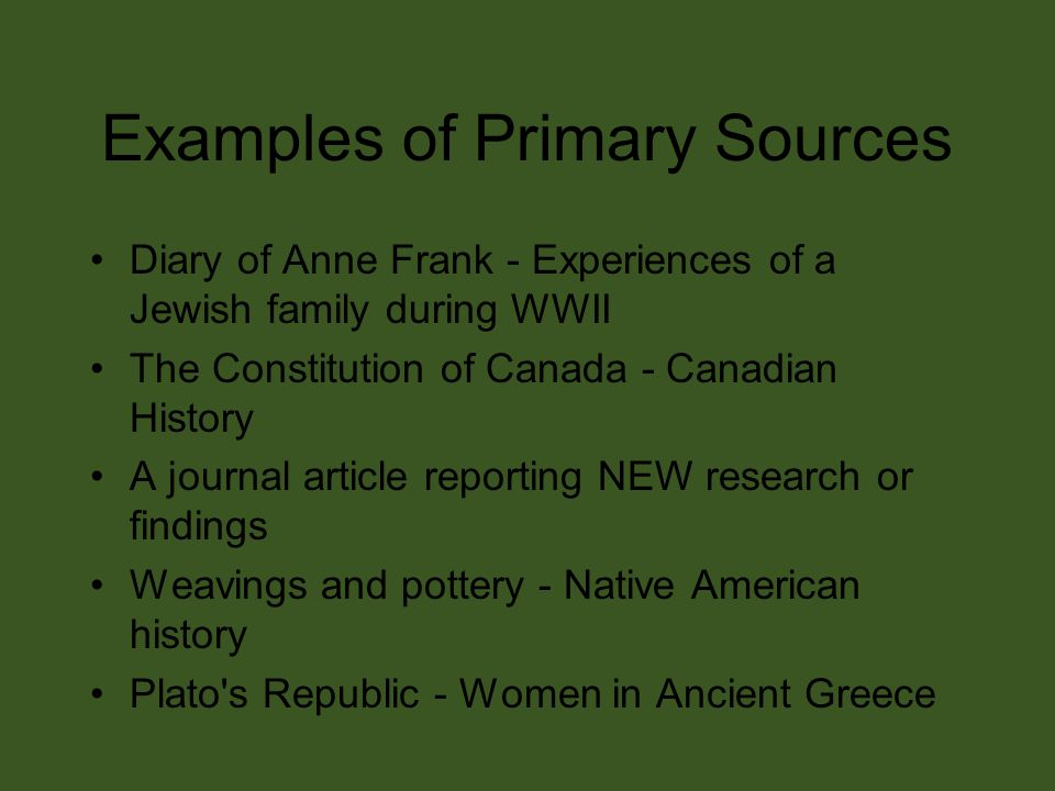 Examples of Primary Sources Diary of Anne Frank - Experiences of a Jewish family during WWII The Constitution of Canada - Canadian History A journal article reporting NEW research or findings Weavings and pottery - Native American history Plato s Republic - Women in Ancient Greece