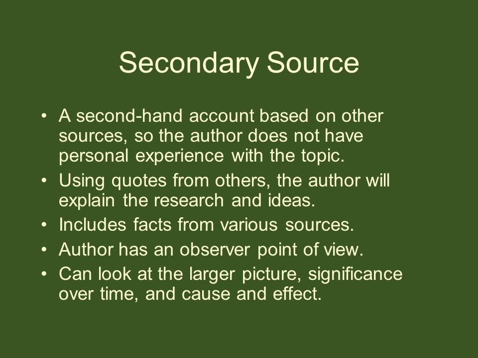 Secondary Source A second-hand account based on other sources, so the author does not have personal experience with the topic. Using quotes from other