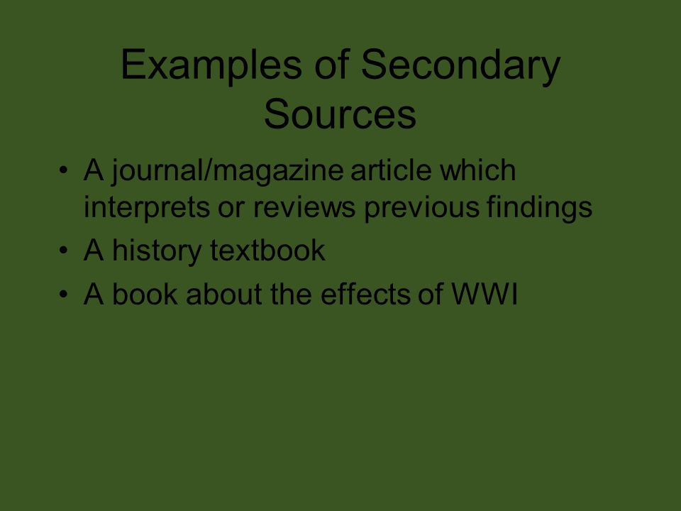 Examples of Secondary Sources A journal/magazine article which interprets or reviews previous findings A history textbook A book about the effects of