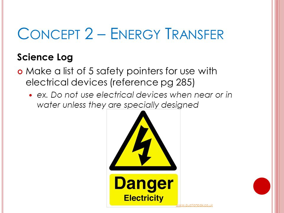 C ONCEPT 2 – E NERGY T RANSFER Science Log Make a list of 5 safety pointers for use with electrical devices (reference pg 285) ex. Do not use electric