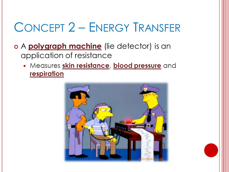 C ONCEPT 2 – E NERGY T RANSFER A polygraph machine (lie detector) is an application of resistance Measures skin resistance, blood pressure and respira