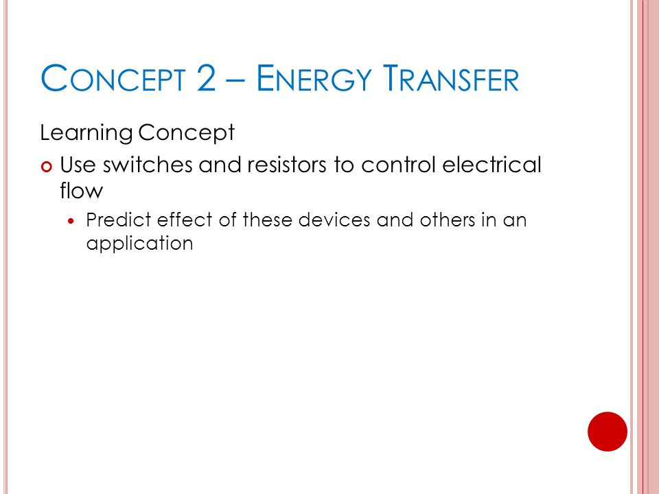 C ONCEPT 2 – E NERGY T RANSFER Learning Concept Use switches and resistors to control electrical flow Predict effect of these devices and others in an application