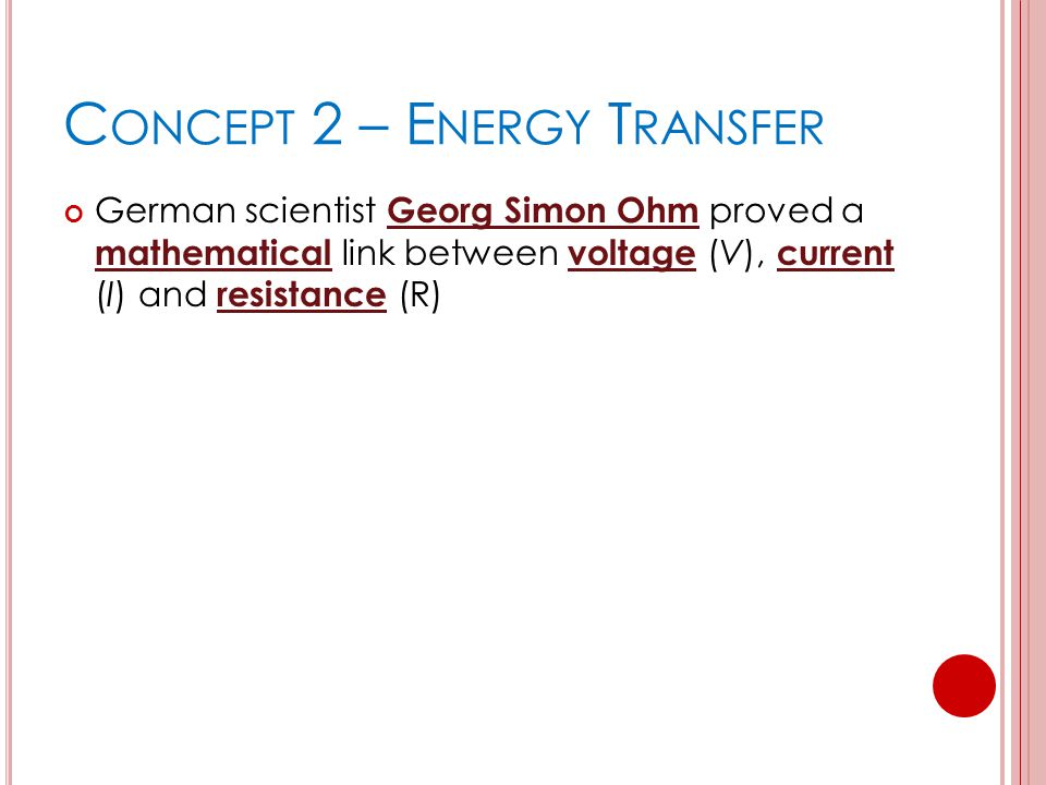 C ONCEPT 2 – E NERGY T RANSFER German scientist Georg Simon Ohm proved a mathematical link between voltage (V), current (I) and resistance (R)